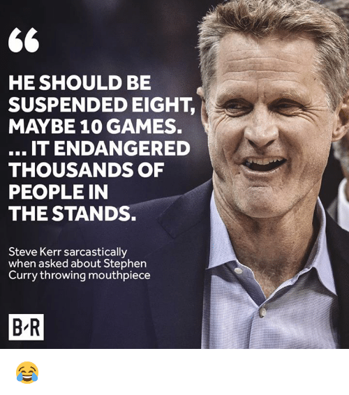 Steve Kerr: HE SHOULD BE  SUSPENDED EIGHT,  MAYBE 10 GAMES.  IT ENDANGERED  THOUSANDS OF  PEOPLE IN  THE STANDS.  Steve Kerr sarcastically  when asked about Stephen  Curry throwing mouthpiece  B-R 😂