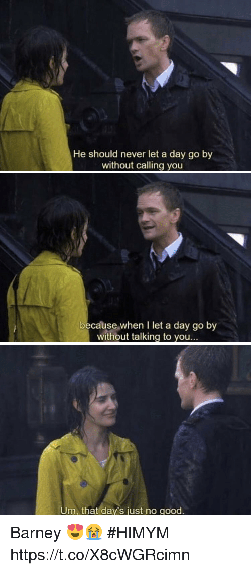 Barney, Memes, and Good: He should never let a day go by  without calling you   because when I let a day go by  without talking to you...   m, that day's just no good. Barney 😍😭 #HIMYM https://t.co/X8cWGRcimn