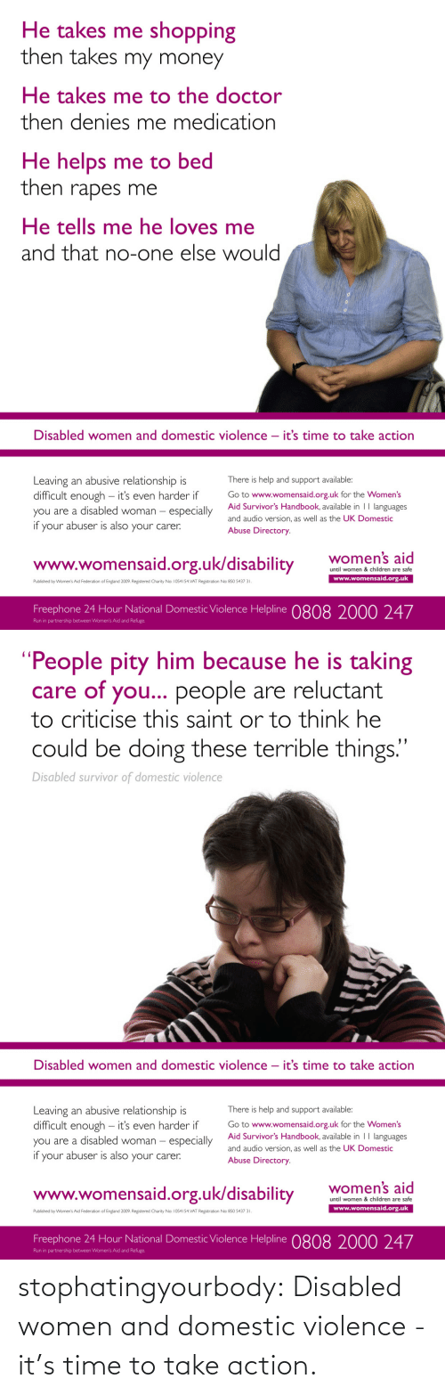 """Take Action: He takes me shopping  then takes my money  He takes me to the doctor  then denies me medication  He helps me to bed  then rapes me  He tells me he loves me  and that no-one else would  Disabled women and domestic violence – it's time to take action  Leaving an abusive relationship is  difficult enough – it's even harder if  you are a disabled woman – especially  your abuser is also your carer.  There is help and support available:  Go to www.womensaid.org.uk for the Women's  Aid Survivor's Handbook, available in 