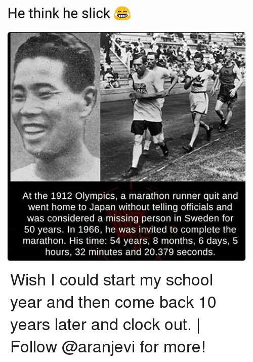 Missing Person: He think he slick  At the 1912 Olympics, a marathon runner quit and  went home to Japan without telling officials and  was considered a missing person in Sweden for  50 years. In 1966, he was invited to complete the  marathon. His time: 54 years, 8 months, 6 days, 5  hours, 32 minutes and 20.379 seconds. Wish I could start my school year and then come back 10 years later and clock out. | Follow @aranjevi for more!