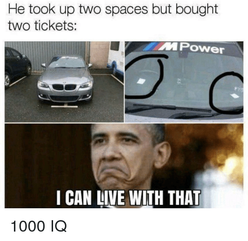Live, Spaces, and Can: He took up two spaces but bought  two tickets:  MPOwer  I CAN LIVE WITH THAT 1000 IQ