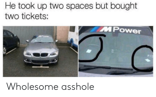 Power, Wholesome, and Asshole: He took up two spaces but bought  two tickets:  Power Wholesome asshole