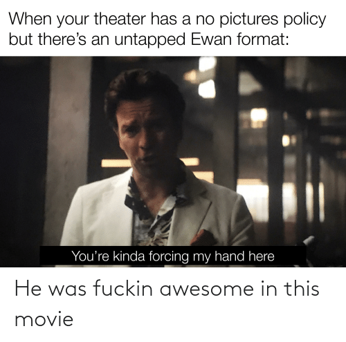 fuckin: He was fuckin awesome in this movie
