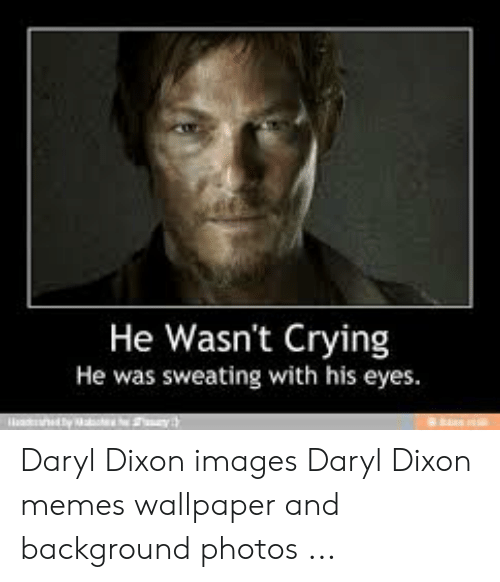 He Wasnt Crying He Was Sweating With His Eyes Daryl Dixon