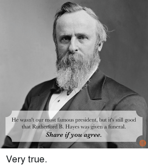 rutherford: He wasn't our most famous president, but it's still good  that Rutherford B. Hayes was given a funeral.  Share if you agree. Very true.