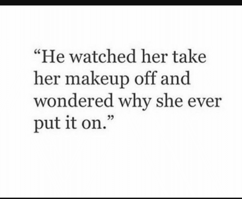 """Makeup, Her, and Why: """"He watched her take  her makeup off and  wondered why she ever  put it on."""""""