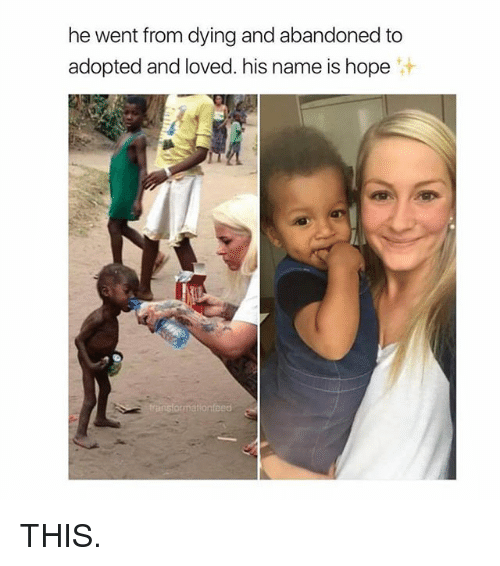 Girl Memes, Hope, and Name: he went from dying and abandoned to  adopted and loved. his name is hope  汁 THIS.