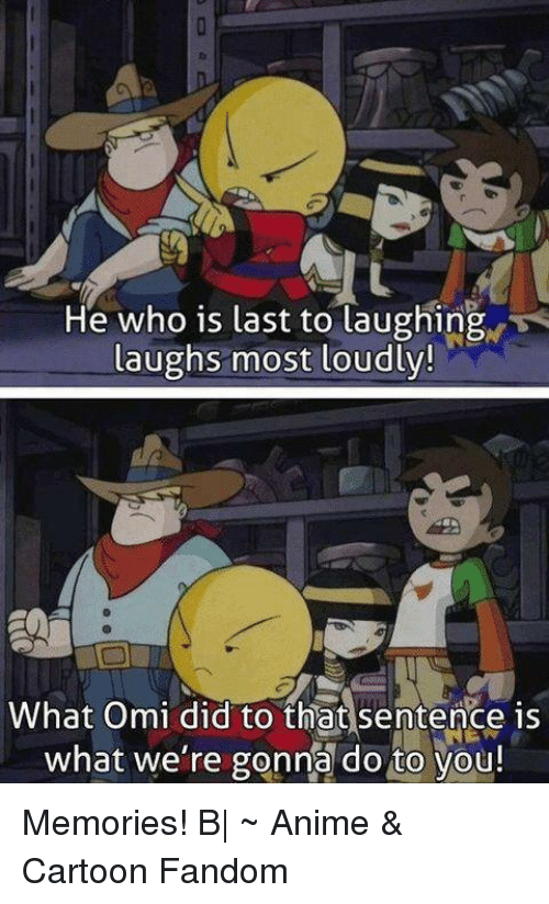 Anime Cartoons: He who is last to laughing  laughs most loudly!  What Omi did to that sentence is  what we're gonna do to you! Memories! B   ~ Anime & Cartoon Fandom