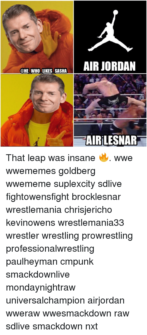 Air Jordan, Memes, and Wrestling: @HE WHO LIKES SASHA  AIR JORDAN  TAIRiLESNAR That leap was insane 🔥. wwe wwememes goldberg wwememe suplexcity sdlive fightowensfight brocklesnar wrestlemania chrisjericho kevinowens wrestlemania33 wrestler wrestling prowrestling professionalwrestling paulheyman cmpunk smackdownlive mondaynightraw universalchampion airjordan wweraw wwesmackdown raw sdlive smackdown nxt