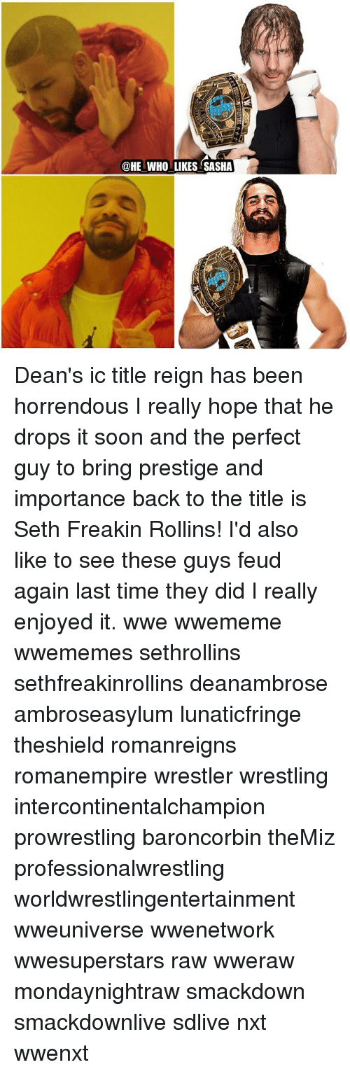 Memes, Soon..., and Wrestling: @HE WHO LIKES SASHA Dean's ic title reign has been horrendous I really hope that he drops it soon and the perfect guy to bring prestige and importance back to the title is Seth Freakin Rollins! I'd also like to see these guys feud again last time they did I really enjoyed it. wwe wwememe wwememes sethrollins sethfreakinrollins deanambrose ambroseasylum lunaticfringe theshield romanreigns romanempire wrestler wrestling intercontinentalchampion prowrestling baroncorbin theMiz professionalwrestling worldwrestlingentertainment wweuniverse wwenetwork wwesuperstars raw wweraw mondaynightraw smackdown smackdownlive sdlive nxt wwenxt