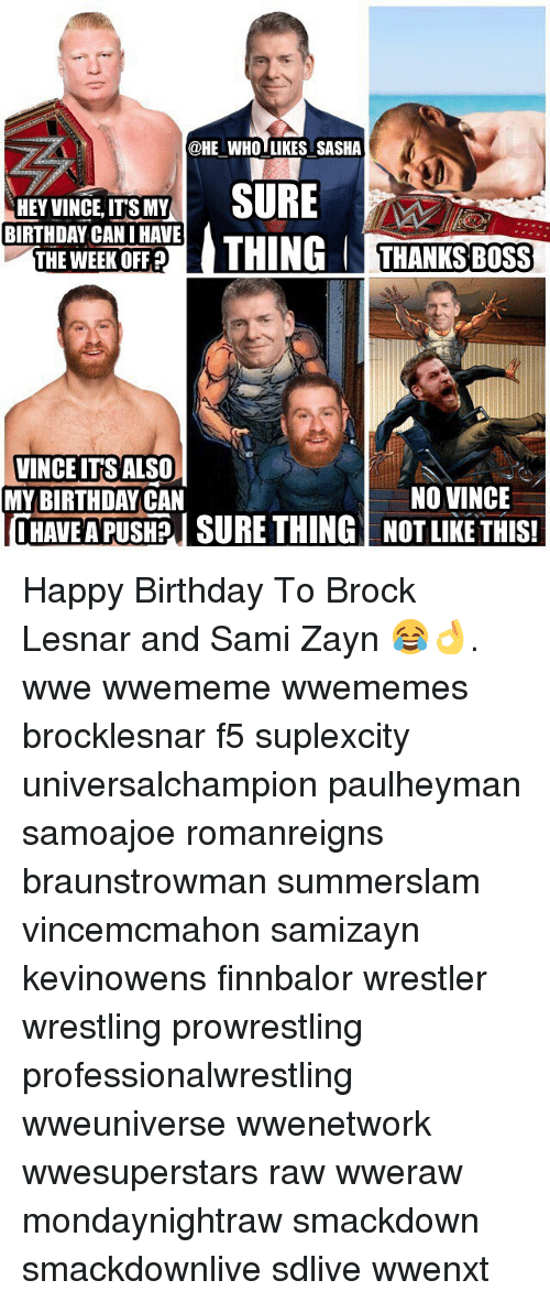 Birthday, Memes, and Wrestling: @HE WHO LIKES SASHA  HEY VINCE, IT'S MY  BIRTHDAY CAN I HAVE  T WEEK OFFTHING THANKS BOSS  TGT  VINCEITS ALSO  MY BIRTHDAYCAN  NO VINCE  HAVE A PUSHI SURE THING NOT LIKETHIS! Happy Birthday To Brock Lesnar and Sami Zayn 😂👌. wwe wwememe wwememes brocklesnar f5 suplexcity universalchampion paulheyman samoajoe romanreigns braunstrowman summerslam vincemcmahon samizayn kevinowens finnbalor wrestler wrestling prowrestling professionalwrestling wweuniverse wwenetwork wwesuperstars raw wweraw mondaynightraw smackdown smackdownlive sdlive wwenxt