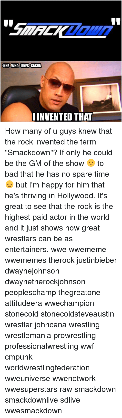 "Bad, Memes, and The Rock: HE WHO LIKES SASHA  INVENTED THAT How many of u guys knew that the rock invented the term ""Smackdown""? If only he could be the GM of the show 😕 to bad that he has no spare time😞 but I'm happy for him that he's thriving in Hollywood. It's great to see that the rock is the highest paid actor in the world and it just shows how great wrestlers can be as entertainers. wwe wwememe wwememes therock justinbieber dwaynejohnson dwaynetherockjohnson peopleschamp thegreatone attitudeera wwechampion stonecold stonecoldsteveaustin wrestler johncena wrestling wrestlemania prowrestling professionalwrestling wwf cmpunk worldwrestlingfederation wweuniverse wwenetwork wwesuperstars raw smackdown smackdownlive sdlive wwesmackdown"