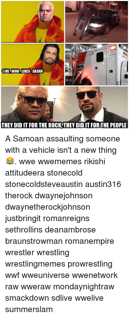 Memes, The Rock, and Wrestling: @HE WHO LIKES SASHA  THEY DID IT FOR THE ROCK THEY DID IT FOR THE PEOPLE A Samoan assaulting someone with a vehicle isn't a new thing 😂. wwe wwememes rikishi attitudeera stonecold stonecoldsteveaustin austin316 therock dwaynejohnson dwaynetherockjohnson justbringit romanreigns sethrollins deanambrose braunstrowman romanempire wrestler wrestling wrestlingmemes prowrestling wwf wweuniverse wwenetwork raw wweraw mondaynightraw smackdown sdlive wwelive summerslam