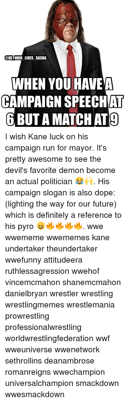 pyros: @HE WHO LIKES SASHA  WHEN YOU HAVE A  CAMPAIGN AT  6 BUTAMATCHAT9 I wish Kane luck on his campaign run for mayor. It's pretty awesome to see the devil's favorite demon become an actual politician 😂🙌. His campaign slogan is also dope: (lighting the way for our future) which is definitely a reference to his pyro 😄🔥🔥🔥🔥. wwe wwememe wwememes kane undertaker theundertaker wwefunny attitudeera ruthlessagression wwehof vincemcmahon shanemcmahon danielbryan wrestler wrestling wrestlingmemes wrestlemania prowrestling professionalwrestling worldwrestlingfederation wwf wweuniverse wwenetwork sethrollins deanambrose romanreigns wwechampion universalchampion smackdown wwesmackdown