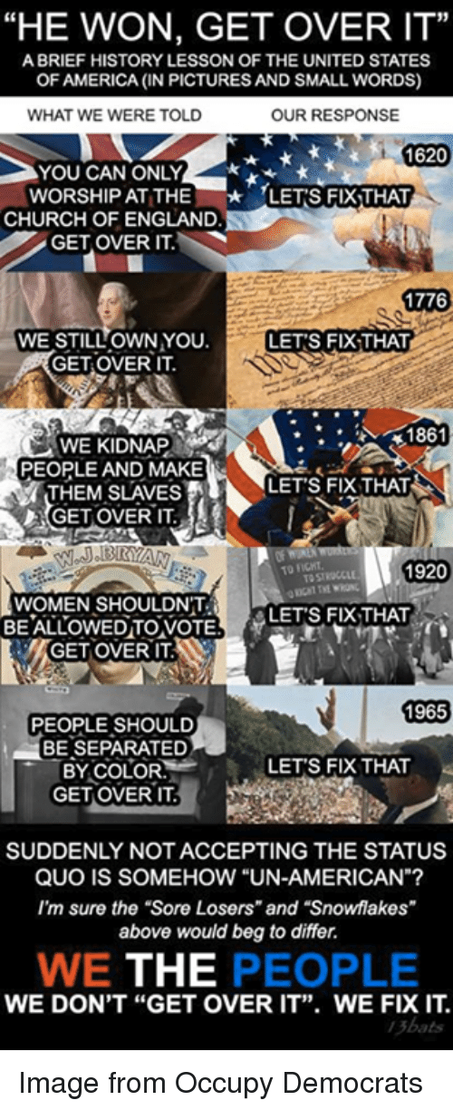 """Lessoned: """"HE WON, GET OVER IT""""  A BRIEF HISTORY LESSON OF THE UNITED STATES  OF AMERICA (IN PICTURES AND SMALL WORDS)  OUR RESPONSE  WHAT WE WERE TOLD  1620  YOU CAN ONLY  WORSHIP AT THE  LETS FIX THAT  CHURCH OF ENGLAND  GET OVER ITM  1776  WE STILL OWN YOU.  LETS FIXTHAT  GET OVER IT.  1861  PEOPLE AND MAKE  LET'S FIX THAT  THEM SLAVES  1920  WOMEN SHOULDNT  LETS FIX THAT  BE ALLOWED TO VOTE  TIGETOVERIT  1965  PEOPLE SHOULD  BE SEPARATED  LET'S FIX THAT  BY COLOR  GET OVER IT.  SUDDENLY NOTACCEPTING THE STATUS  QUO IS SOMEHOW """"UN-AMERICAN  I'm sure the """"Sore Losers"""" and """"Snowflakes""""  above would beg to differ.  WE THE  PEOPLE  WE DON'T """"GET OVER IT"""". WE FIX IT Image from Occupy Democrats"""