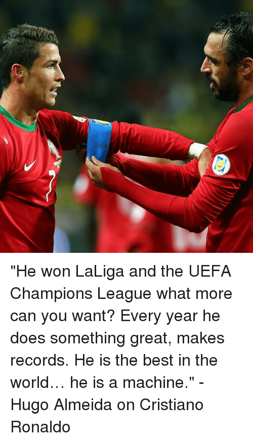 "Uefa Champions League: ""He won LaLiga and the UEFA Champions League what more can you want? Every year he does something great, makes records. He is the best in the world… he is a machine.""  - Hugo Almeida on Cristiano Ronaldo"