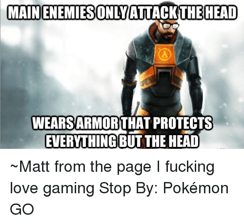 Game Stop: HEAD  HEAD  MAINENEMIESONLYATTACKTHE WEARSARMORTHAT PROTECTS  EVERYTHING BUT THE HEAD ~Matt from the page I fucking love gaming Stop By: Pokémon GO