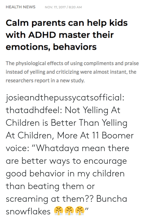 """Children, Parents, and Tumblr: HEALTH NEWSNOV 17, 2017/8:20 AM  Calm parents can help kids  with ADHD master their  emotions, behaviors  The physiological effects of using compliments and praise  instead of yelling and criticizing were almost instant, the  researchers report in a new study. josieandthepussycatsofficial: thatadhdfeel: Not Yelling At Children is Better Than Yelling At Children, More At 11    Boomer voice: """"Whatdaya mean there are better ways to encourage good behavior in my children than beating them or screaming at them?? Buncha snowflakes 😤😤😤"""""""
