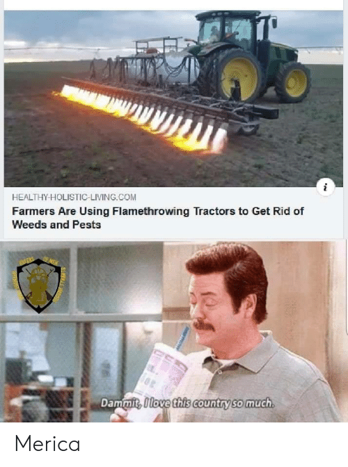 merica: HEALTHY-HOLISTIC-LIVING.COM  Farmers Are Using Flamethrowing Tractors to Get Rid of  Weeds and Pests  OF MEN  Dammit, Olove this country so much  SLMYN Merica