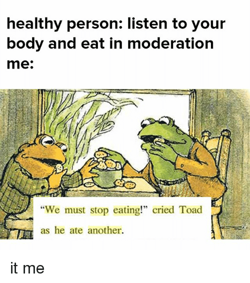 """Moderation: healthy person: listen to your  body and eat in moderation  me:  """"We must stop eating!"""" cried Toad  as he ate another. it me"""