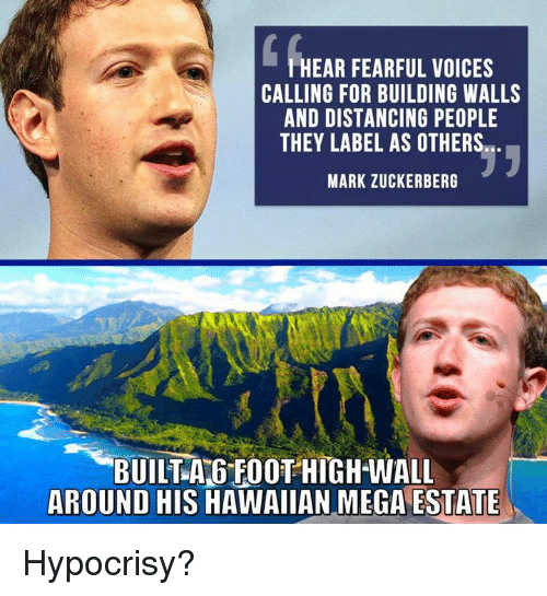 Mark Zuckerberg, Memes, and Mega: HEAR FEARFUL VOICES  CALLING FOR BUILDING WALLS  AND DISTANCING PEOPLE  THEY LABEL AS OTHERS  MARK ZUCKERBERG  BUILTA GFOOT HIGH-WALL  AROUND HIS HAWAIIAN MEGA ESTATE Hypocrisy?