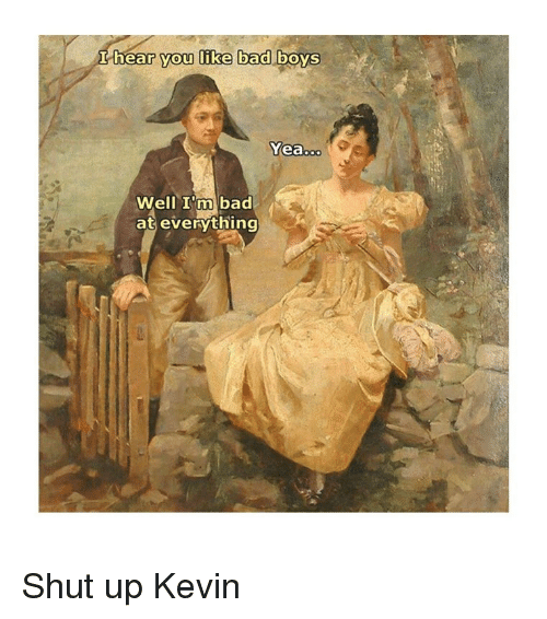 Bad, Shut Up, and Classical Art: hear you like bad DOYS  Yea..  Well I'm bad  at everything Shut up Kevin