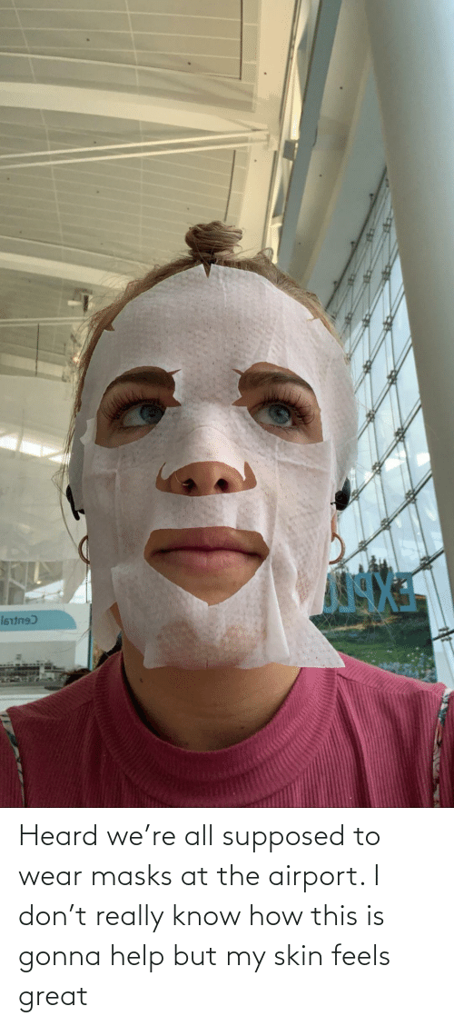 Know How: Heard we're all supposed to wear masks at the airport. I don't really know how this is gonna help but my skin feels great