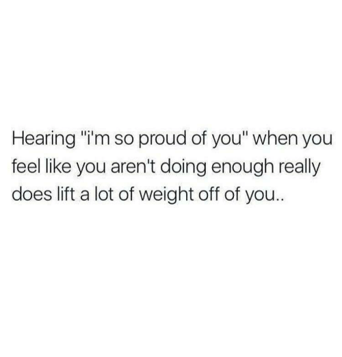 "im so proud of you: Hearing ""i'm so proud of you"" when you  feel like you aren't doing enough really  does lift a lot of weight off of you.."