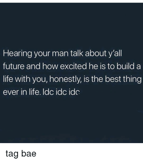 Bae, Future, and Life: Hearing your man talk about y'all  future and how excited he is to build a  life with you, honestly, is the best thing  ever in life. ldc idc idc tag bae