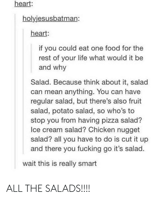 Pizza Salad: heart:  holyjesusbatman:  heart:  if you could eat one food for the  rest of your life what would it be  and why  Salad. Because think about it, salad  can mean anything. You can have  regular salad, but there's also fruit  salad, potato salad, so who's to  stop you from having pizza salad?  Ice cream salad? Chicken nugget  salad? all you have to do is cut it up  and there you fucking go it's salad.  wait this is really smart ALL THE SALADS!!!!
