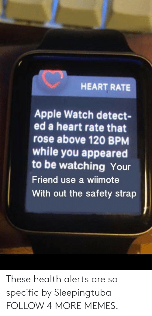 Wiimote: HEART RATE  Apple Watch detect-  ed a heart rate that  rose above 120 BPM  while you appeared  to be watching Your  Friend use a wiimote  With out the safety strap These health alerts are so specific by Sleepingtuba FOLLOW 4 MORE MEMES.