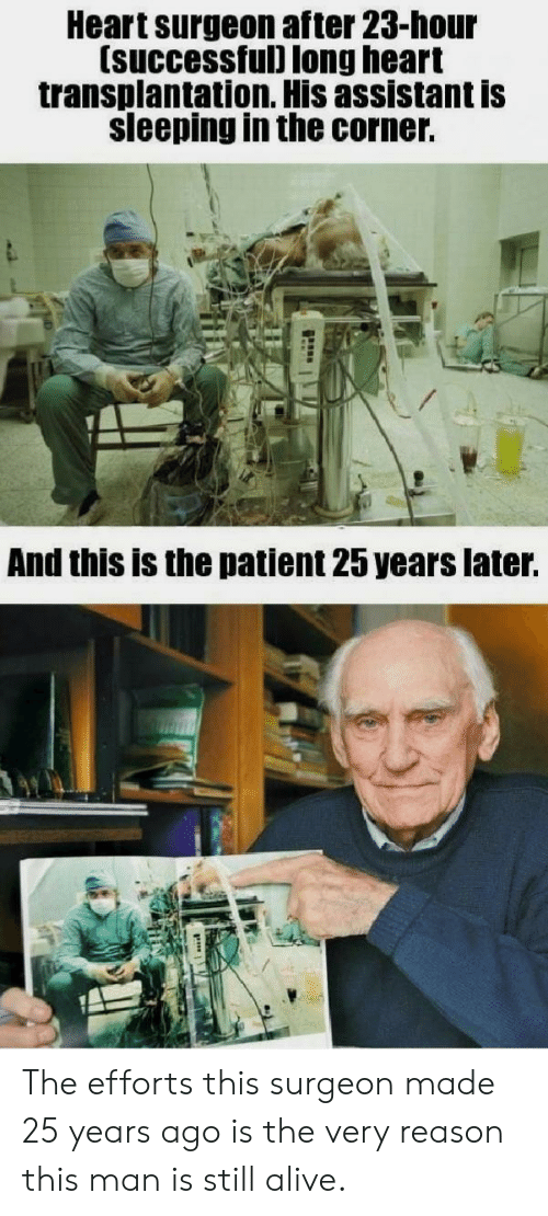 Assistant: Heart surgeon after 23-hour  (successful) long heart  transplantation. His assistant is  sleeping in the corner.  And this is the patient 25 years later. The efforts this surgeon made 25 years ago is the very reason this man is still alive.