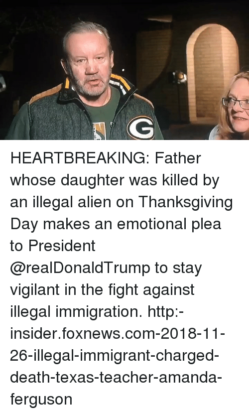 Memes, Teacher, and Thanksgiving: HEARTBREAKING: Father whose daughter was killed by an illegal alien on Thanksgiving Day makes an emotional plea to President @realDonaldTrump to stay vigilant in the fight against illegal immigration. http:-insider.foxnews.com-2018-11-26-illegal-immigrant-charged-death-texas-teacher-amanda-ferguson