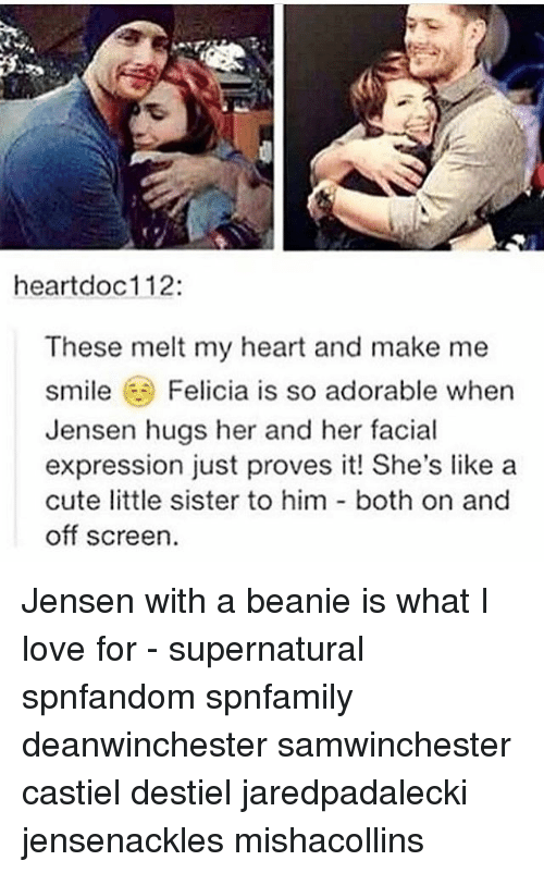 Cute, Love, and Memes: heartdoc112:  These melt my heart and make me  smile Felicia is so adorable when  Jensen hugs her and her facial  expression just proves it! She's like a  cute little sister to him both on and  off screen. Jensen with a beanie is what I love for - supernatural spnfandom spnfamily deanwinchester samwinchester castiel destiel jaredpadalecki jensenackles mishacollins