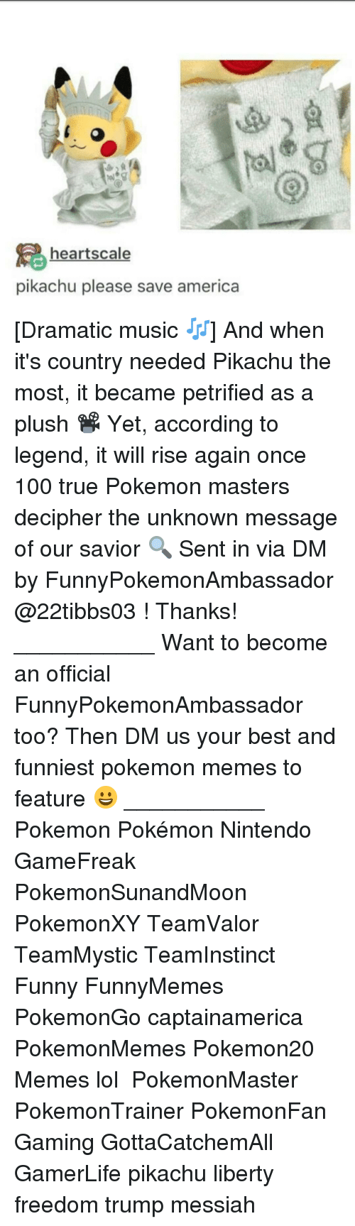 Pokemon Master: hearts cale  pikachu please save america [Dramatic music 🎶] And when it's country needed Pikachu the most, it became petrified as a plush 📽 Yet, according to legend, it will rise again once 100 true Pokemon masters decipher the unknown message of our savior 🔍 Sent in via DM by FunnyPokemonAmbassador @22tibbs03 ! Thanks! ___________ Want to become an official FunnyPokemonAmbassador too? Then DM us your best and funniest pokemon memes to feature 😀 ___________ Pokemon Pokémon Nintendo GameFreak PokemonSunandMoon PokemonXY TeamValor TeamMystic TeamInstinct Funny FunnyMemes PokemonGo captainamerica PokemonMemes Pokemon20 Memes lol ポケットモンスター PokemonMaster PokemonTrainer PokemonFan Gaming GottaCatchemAll GamerLife pikachu liberty freedom trump messiah