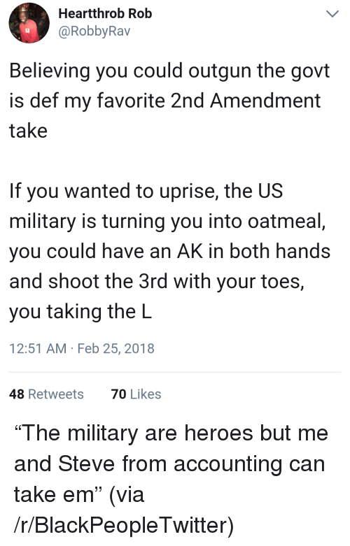 Blackpeopletwitter, Heroes, and Military: Heartthrob Rob  @RobbyRav  Believing you could outgun the govt  is def my favorite 2nd Amendment  take  If you wanted to uprise, the US  military is turning you into oatmeal  you could have an AK in both hands  and shoot the 3rd with your toes,  you taking the L  12:51 AM Feb 25, 2018  48 Retweets  70 Likes <p>&ldquo;The military are heroes but me and Steve from accounting can take em&rdquo; (via /r/BlackPeopleTwitter)</p>