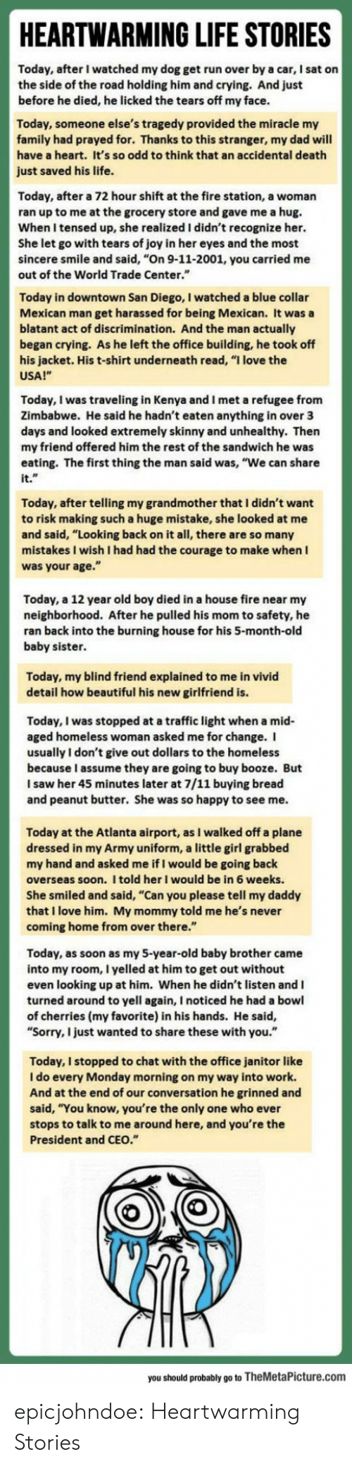 """Cherries: HEARTWARMING LIFE STORIES  Today, after I watched my dog get run over by a car, I sat on  the side of the road holding him and crying. And just  before he died, he licked the tears off my face.  ay, someone else's tragedy provided the miracle my  family had prayed for. Thanks to this stranger, my dad will  have a heart. It's so odd to think that an accidental death  just saved his life.  Today, after a 72 hour shift at the fire station, a woman  ran up to me at the grocery store and gave me a hug.  When I tensed up, she realized I didn't recognize her.  She let go with tears of joy in her eyes and the most  sincere smile and said, """"On 9-11-2001, you carried me  out of the World Trade Center.""""  Today in downtown San Diego, I watched a blue collar  Mexican man get harassed for being Mexican. It was a  blatant act of discrimination. And the man actually  began crying. As he left the office building, he took off  s jacket. His t-shirt underneath read, """"I love the  USA!""""  Today, I was traveling in Kenya and I met a refugee from  Zimbabwe. He said he hadn't eaten anything in over 3  ys and looked extremely skinny and unhealthy. Then  my friend offered him the rest of the sandwich he was  eating. The first thing the man said was, """"We can share  it.  Today, after telling my grandmother that I didn't want  to risk making such a huge mistake, she looked at  nd said, """"Looking back on it all, there are so many  stakes I wish I had had the courage to make when I  was your age.""""  Today, a 12 year old boy died in a house fire near my  neighborhood. After he pulled his mom to safety, he  ran back into the burning house for his 5-month-old  baby sister  Today, my blind friend explained to me in vivid  detail how beautiful his new girlfriend is  Today, I was stopped at a traffic light when a mid  aged homeless woman asked me for change. I  usually I don't give out dollars to the homeless  because I assume they are going to buy booze. But  I saw her 45 minutes later at 7/11 """