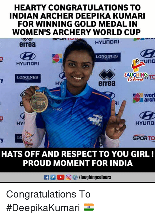Respect, World Cup, and Archer: HEARTY CONGRATULATIONS TO  INDIAN ARCHER DEEPIKA KUMARI  FOR WINNING GOLD MEDAL IN  WOMEN'S ARCHERY WORLD CUP  HYUNDAI  errea  LONGINES  HYUNDAI  AUGHINOr  LONGINES  HY  errea  WO  arc  Al  HYI  SPORTO  HATS OFF AND RESPECT TO YOU GIRL!  PROUD MOMENT FOR INDIA  RA2 (2回(g/laughingcolours Congratulations To #DeepikaKumari 🇮🇳