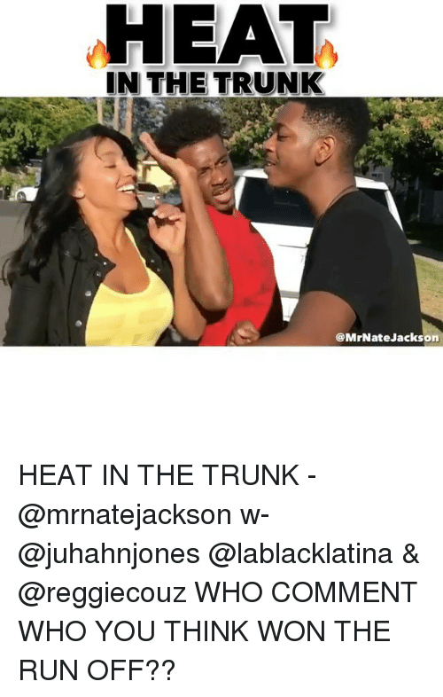 Trunking: HEAT  IN THE TRUNK  @MrNateJackson HEAT IN THE TRUNK - @mrnatejackson w- @juhahnjones @lablacklatina & @reggiecouz WHO COMMENT WHO YOU THINK WON THE RUN OFF??