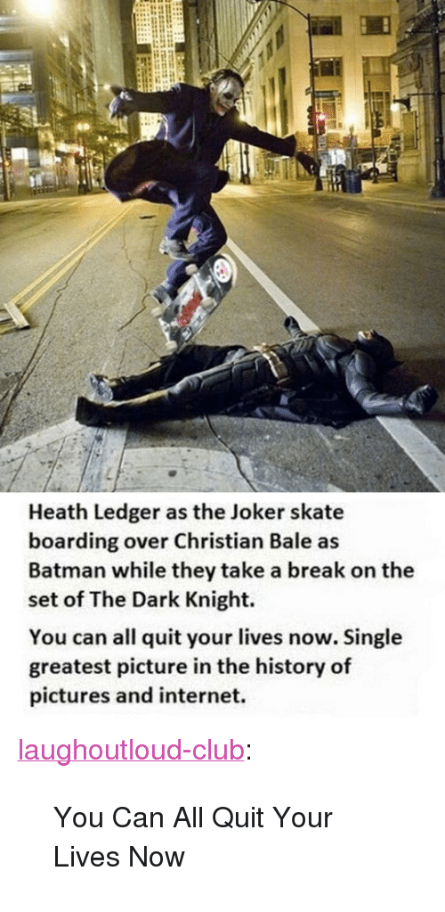 """Heath Ledger: Heath Ledger as the Joker skate  boarding over Christian Bale as  Batman while they take a break on the  set of The Dark Knight.  You can all quit your lives now. Single  greatest picture in the history of  pictures and internet. <p><a href=""""http://laughoutloud-club.tumblr.com/post/171689195660/you-can-all-quit-your-lives-now"""" class=""""tumblr_blog"""">laughoutloud-club</a>:</p>  <blockquote><p>You Can All Quit Your Lives Now</p></blockquote>"""
