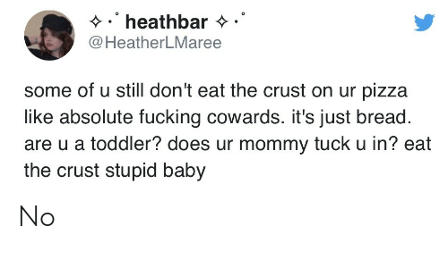 tuck: heathbar  @HeatherLMaree  some of u still don't eat the crust on ur pizza  like absolute fucking cowards. it's just bread.  are u a toddler? does ur mommy tuck u in? eat  the crust stupid baby No