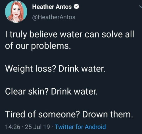 Heather Antos: Heather Antos  @HeatherAntos  I truly believe water can solve all  of our problems.  Weight loss? Drink water.  Clear skin? Drink water.  Tired of someone? Drown them.  14:26 25 Jul 19 Twitter for Android
