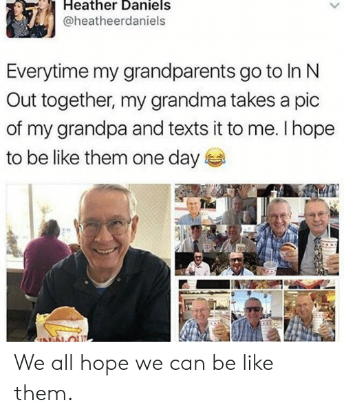 heather: Heather Daniels  @heatheerdaniels  Everytime my grandparents go to In N  Out together, my grandma takes a pic  of my grandpa and texts it to me. I hope  to be like them one day  NN-OU We all hope we can be like them.