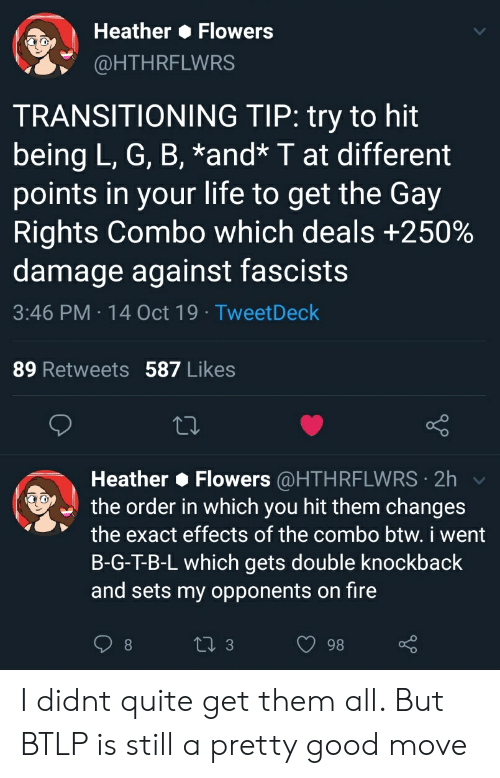 Fire, Life, and Flowers: Heather Flowers  @HTHRFLWRS  TRANSITIONING TIP: try to hit  being L, G, B, *and* T at different  points in your life to get the Gay  Rights Combo which deals +250%  damage against fascists  3:46 PM 14 Oct 19 Tweet Deck  89 Retweets 587 Likes  Heather Flowers @HTHRFLWRS 2h  the order in which you hit them changes  the exact effects of the combo btw. i went  B-G-T-B-L which gets double knockback  and sets my opponents on fire  2i 3  98 I didnt quite get them all. But BTLP is still a pretty good move