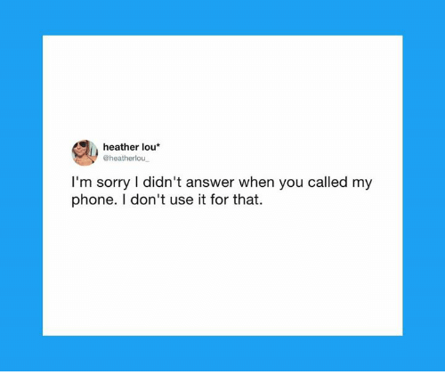 You Called: heather lou*  @heatherlou  I'm sorry I didn't answer when you called my  phone. I don't use it for that.