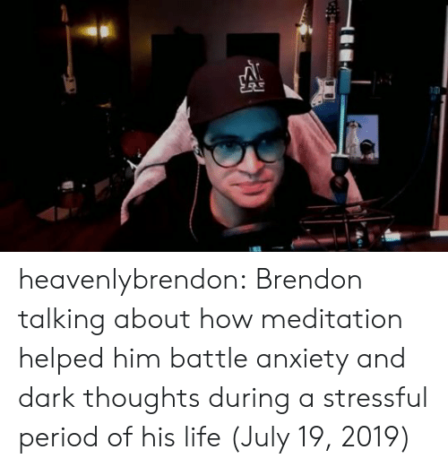 Life, Period, and Target: heavenlybrendon:  Brendon talking about how meditation helped him battle anxiety and dark thoughts during a stressful period of his life (July 19, 2019)