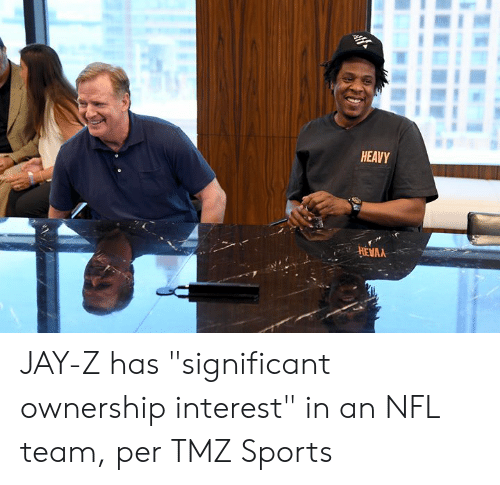 "Jay, Jay Z, and Nfl: HEAVY  HEVAA JAY-Z has ""significant ownership interest"" in an NFL team, per TMZ Sports"