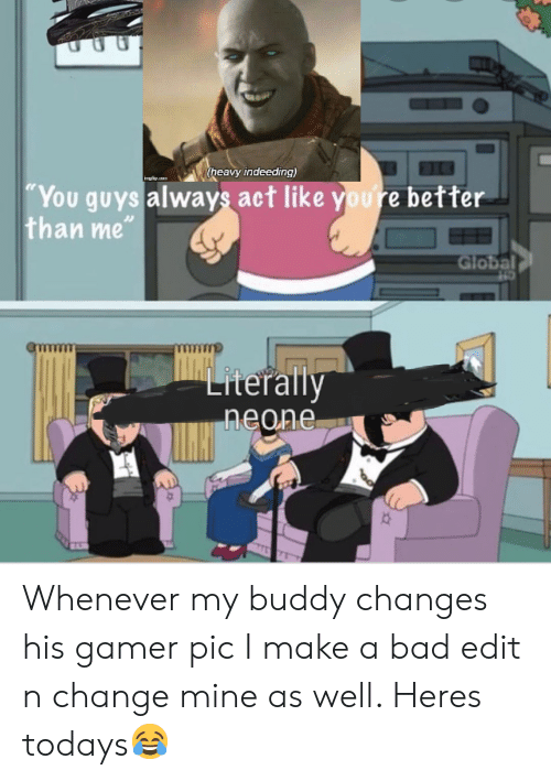 "Bad, Destiny, and Change: (heavy indeeding)  imuliucn  ""You guys always act like youre better  than me""  Global  Literally  neone Whenever my buddy changes his gamer pic I make a bad edit n change mine as well. Heres todays😂"