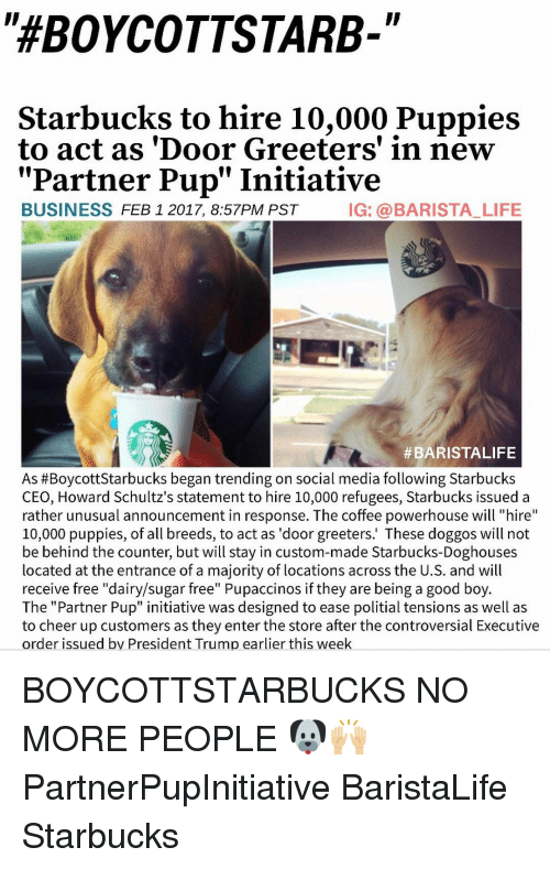 """Initialisms: """"HEBOYCOTTSTARB-  Starbucks to hire 10,000 Puppies  to act as 'Door Greeters' in new  Partner Pup"""" Initiative  BUSINESS  FEB 1 2017, 8:57PM PST  IG: a BARISTA LIFE  #BARISTALIFE  As #Boycott Starbucks began trending on social media following Starbucks  CEO, Howard Schultz's statement to hire 10,000 refugees, Starbucks issued a  rather unusual announcement in response. The coffee powerhouse will """"hire  10,000 puppies, of all breeds, to act as 'door greeters.' These doggos will not  be behind the counter, but will stay in custom-made Starbucks-Doghouses  located at the entrance of a majority of locations across the U.S. and will  receive free """"dairy/sugar free"""" Pupaccinos if they are being a good boy  The """"Partner Pup"""" initiative was designed to ease politial tensions as well as  to cheer up customers as they enter the store after the controversial Executive  order issued by President Trump earlier this week BOYCOTTSTARBUCKS NO MORE PEOPLE 🐶🙌🏼 PartnerPupInitiative BaristaLife Starbucks"""