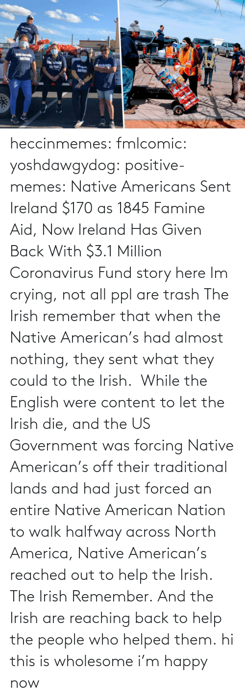 Out To: heccinmemes:  fmlcomic:  yoshdawgydog:  positive-memes:     Native Americans Sent Ireland $170 as 1845 Famine Aid, Now Ireland Has Given Back With $3.1 Million Coronavirus Fund   story here    Im crying, not all ppl are trash   The Irish remember that when the Native American's had almost nothing, they sent what they could to the Irish.  While the English were content to let the Irish die, and the US Government was forcing Native American's off their traditional lands and had just forced an entire Native American Nation to walk halfway across North America, Native American's reached out to help the Irish. The Irish Remember. And the Irish are reaching back to help the people who helped them.  hi this is wholesome i'm happy now
